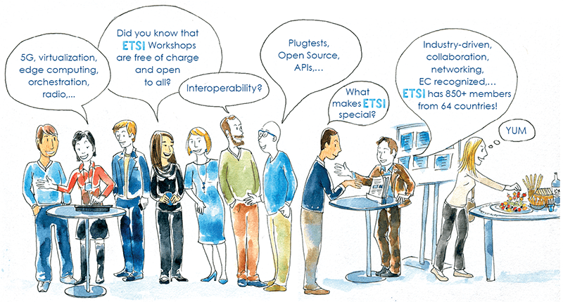 Drawing of neighbours day with people talking about ETSI: 5G, virtualization, edge computing, orchestration, radio... - Did you know that ETSI workshops are free of charge and open to all? - Interoperability? - Plugtests, Open Source, APIs, - What makes ETSI special? - Industry-driven, collaboration, networking, EC recognized... ETSI has 850+ members from 64 countries